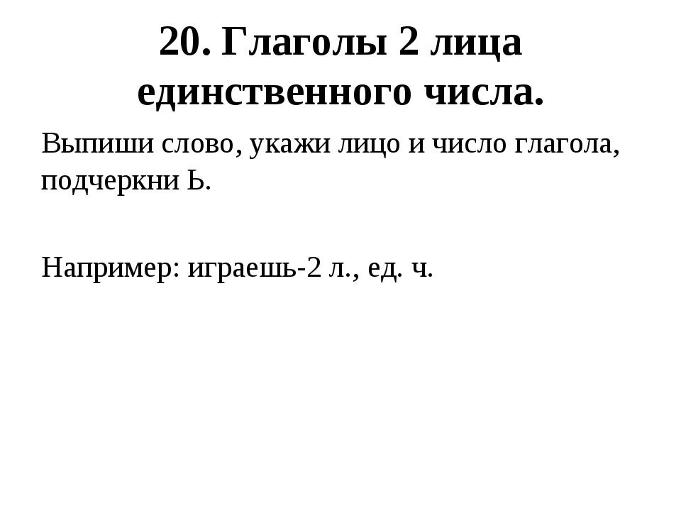 20. Глаголы 2 лица единственного числа. Выпиши слово, укажи лицо и число гла...