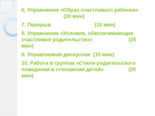 6. Упражнение «Образ счастливого ребенка» (20 мин) 7. Перерыв (10 мин) 8. Упр