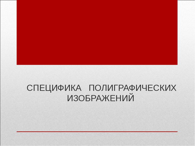 СПЕЦИФИКА ПОЛИГРАФИЧЕСКИХ ИЗОБРАЖЕНИЙ