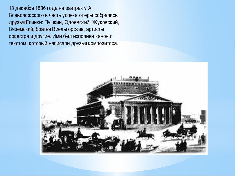 13 декабря 1836 года на завтрак у А. Всеволожского в честь успеха оперы собра...