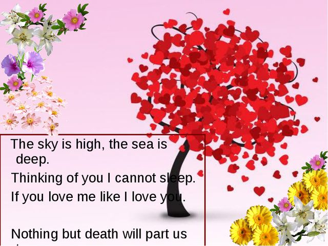 The sky is high, the sea is deep. Thinking of you I cannot sleep. If you lov...