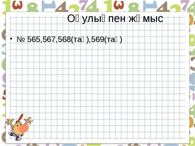 Оқулықпен жұмыс № 565,567,568(тақ),569(тақ)