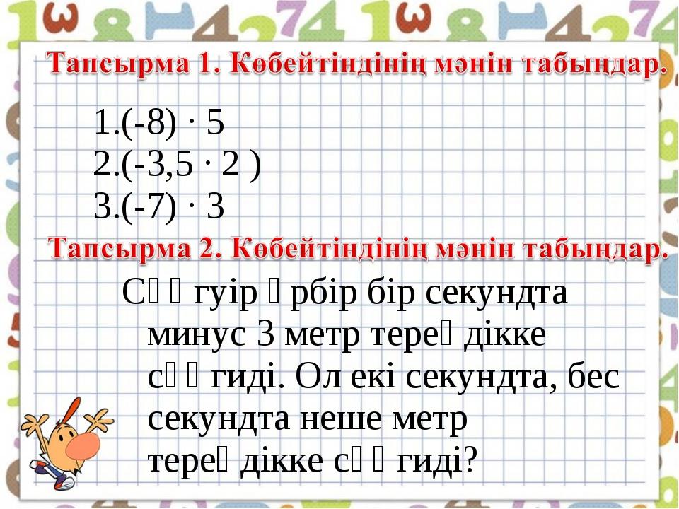 (-8) ∙ 5 (-3,5 ∙ 2 ) (-7) ∙ 3 Сүңгуір әрбір бір секундта минус 3 метр тереңді...