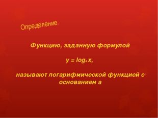 Определение. Функцию, заданную формулой y = loga х, называют логарифмической