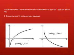 7. Функция не является четной или нечетной. Логарифмическая функция – функция