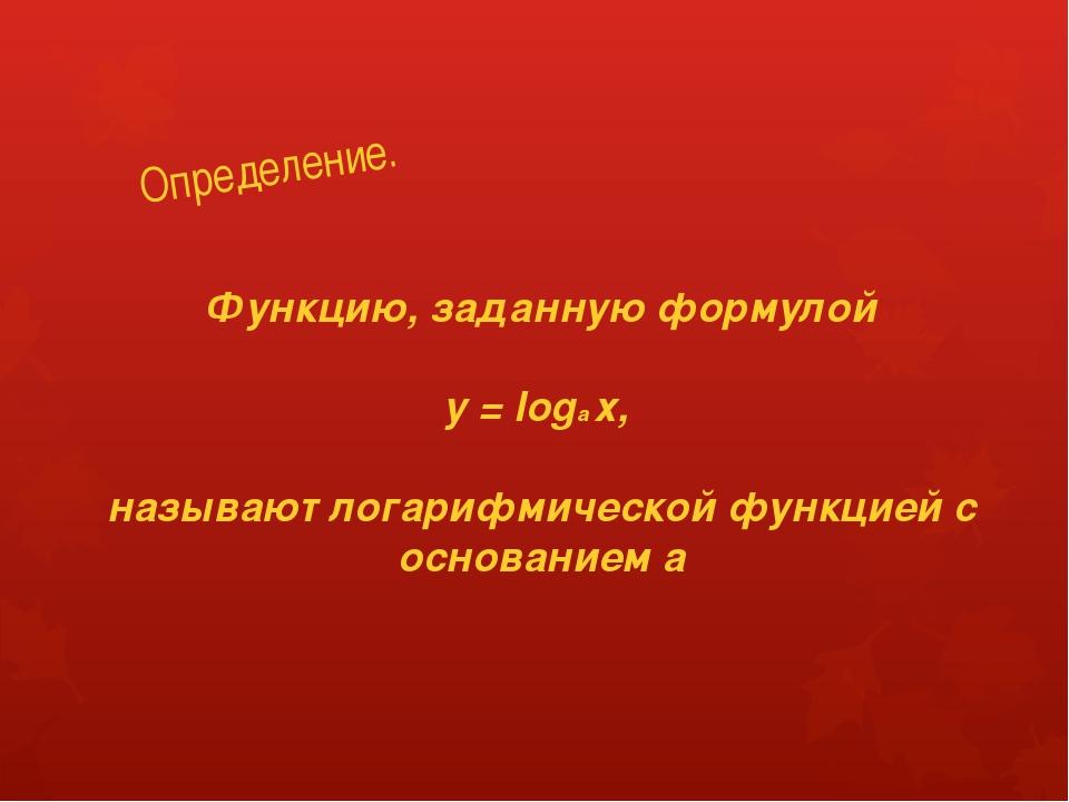 Определение. Функцию, заданную формулой y = loga х, называют логарифмической...