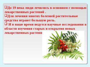 До 19 века люди лечились в основном с помощью лекарственных растений . Для ле