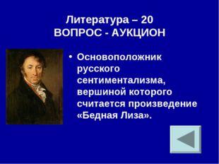 Литература – 20 ВОПРОС - АУКЦИОН Основоположник русского сентиментализма, вер