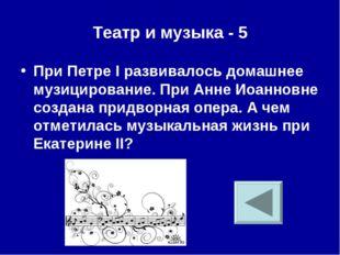 Театр и музыка - 5 При Петре I развивалось домашнее музицирование. При Анне И