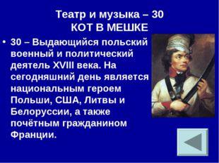 Театр и музыка – 30 КОТ В МЕШКЕ 30 – Выдающийся польский военный и политическ