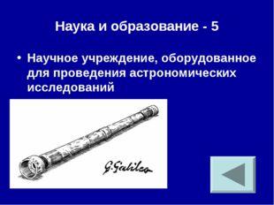 Наука и образование - 5 Научное учреждение, оборудованное для проведения астр