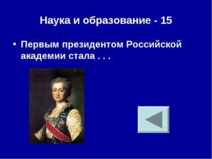 Наука и образование - 15 Первым президентом Российской академии стала . . .