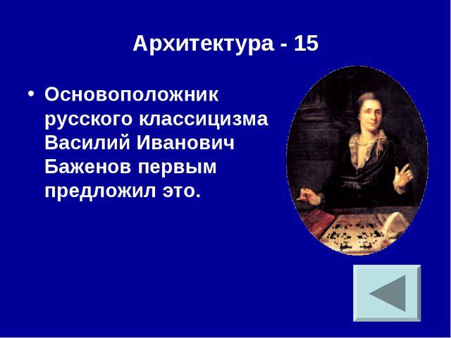 Архитектура - 15 Основоположник русского классицизма Василий Иванович Баженов...