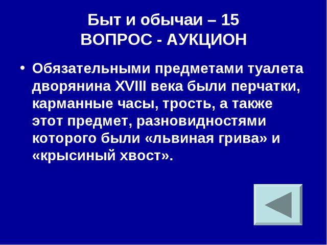 Быт и обычаи – 15 ВОПРОС - АУКЦИОН Обязательными предметами туалета дворянина...