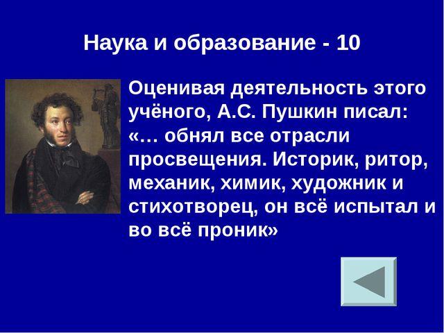 Наука и образование - 10 Оценивая деятельность этого учёного, А.С. Пушкин пис...