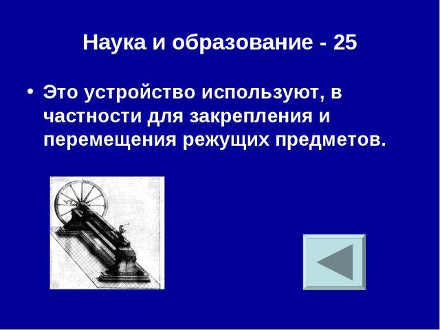 Наука и образование - 25 Это устройство используют, в частности для закреплен...
