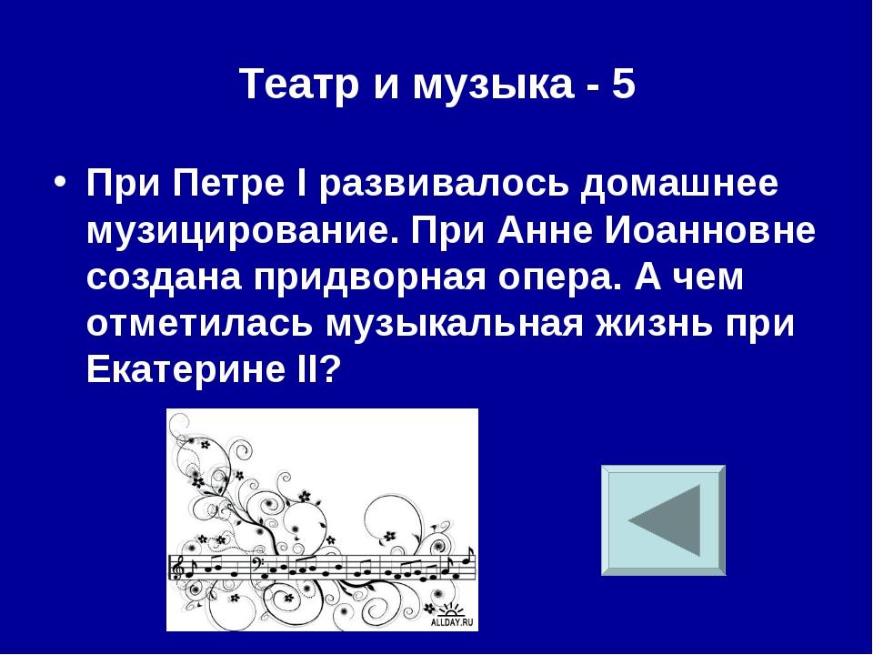 Театр и музыка - 5 При Петре I развивалось домашнее музицирование. При Анне И...