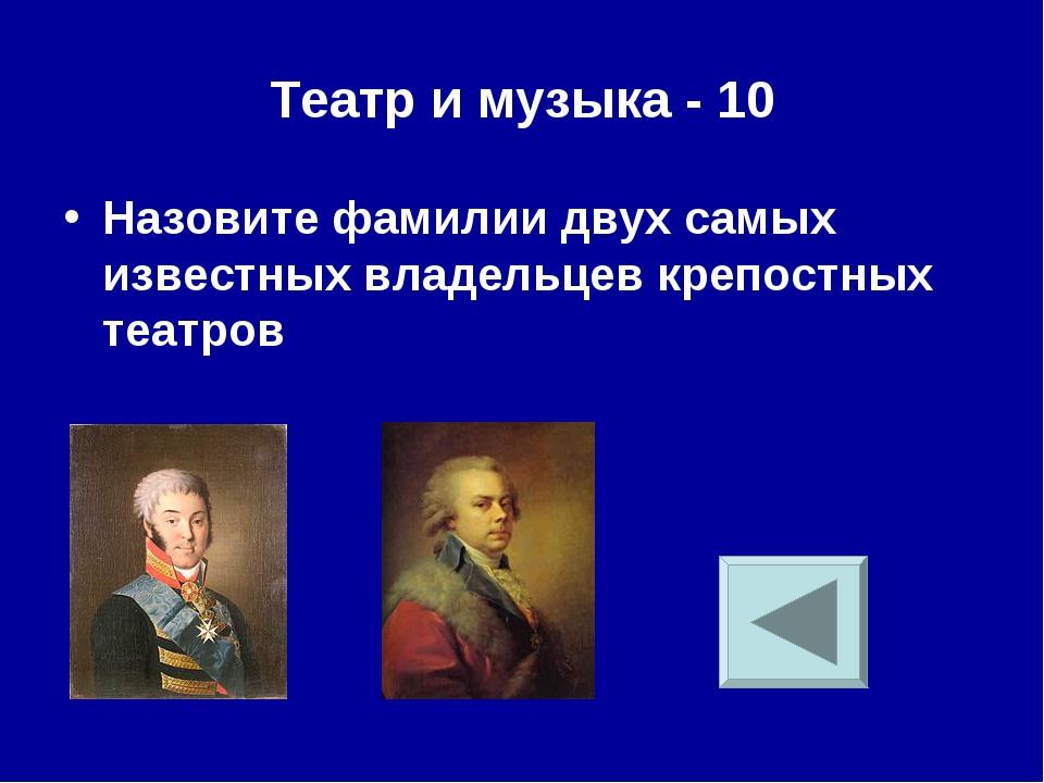 Театр и музыка - 10 Назовите фамилии двух самых известных владельцев крепостн...