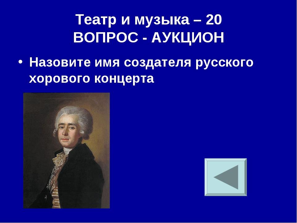 Театр и музыка – 20 ВОПРОС - АУКЦИОН Назовите имя создателя русского хорового...