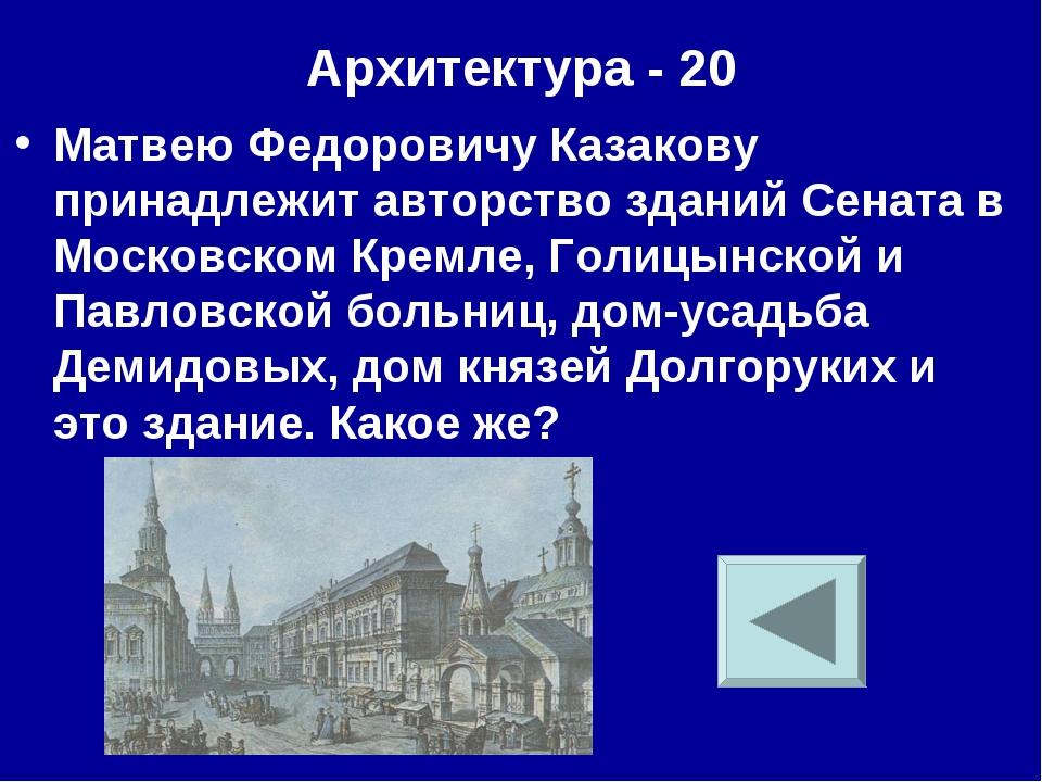 Архитектура - 20 Матвею Федоровичу Казакову принадлежит авторство зданий Сена...