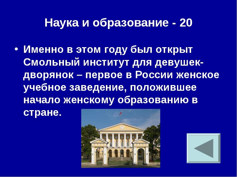 Наука и образование - 20 Именно в этом году был открыт Смольный институт для...