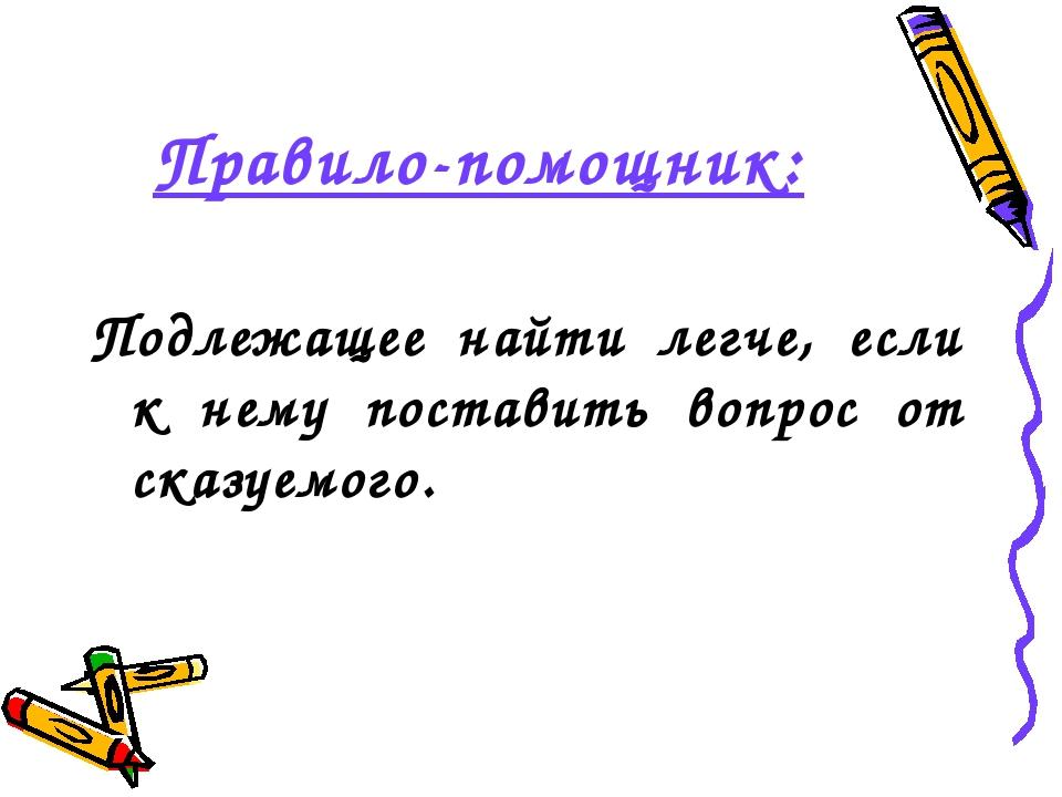 Правило-помощник:  Подлежащее найти легче, если к нему поставить вопрос от с...