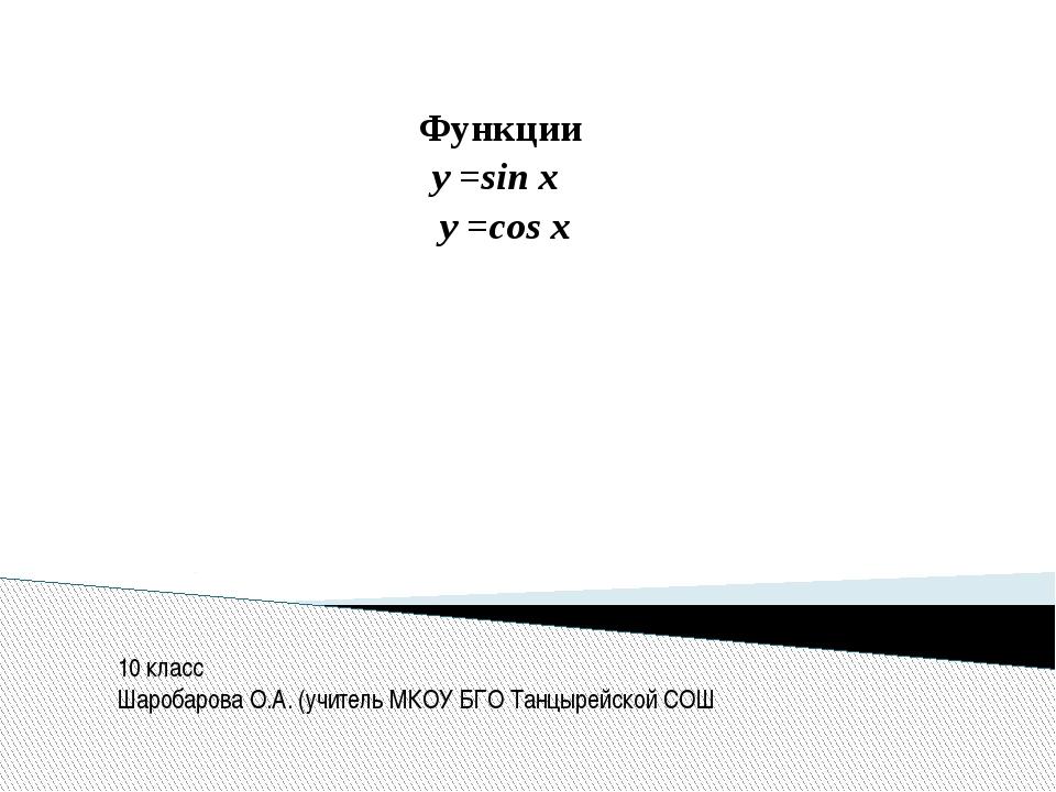 Функции у =sin x y =cos x 10 класс Шаробарова О.А. (учитель МКОУ БГО Танцырей...