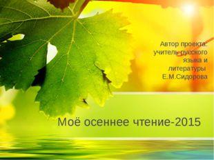 Моё осеннее чтение-2015 Автор проекта: учитель русского языка и литературы Е.