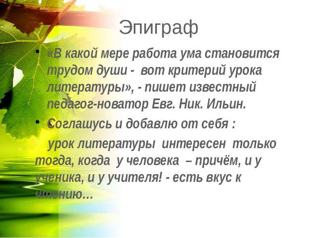 Эпиграф «В какой мере работа ума становится трудом души - вот критерий урока...