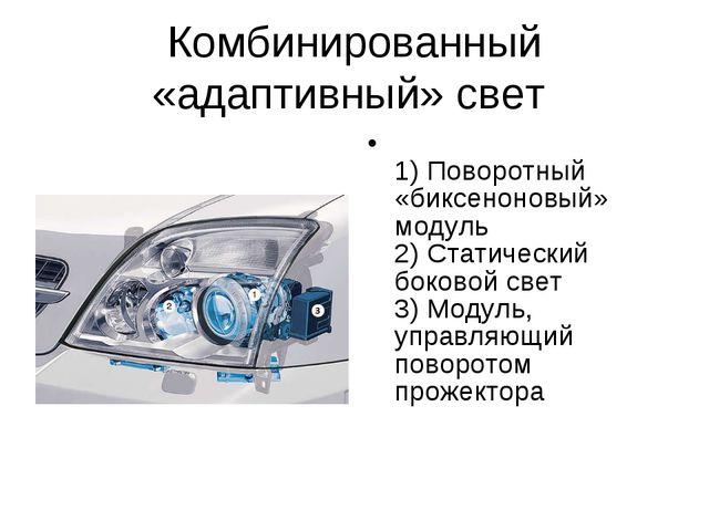 Комбинированный «адаптивный» свет 1) Поворотный «биксеноновый» модуль 2) Стат...