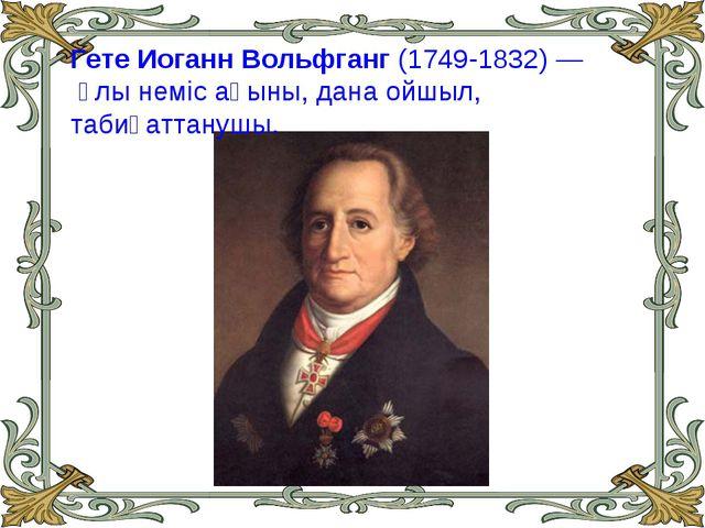 Гете Иоганн Вольфганг (1749-1832)— ұлы нeмic ақыны, дана ойшыл, табиғаттанушы.