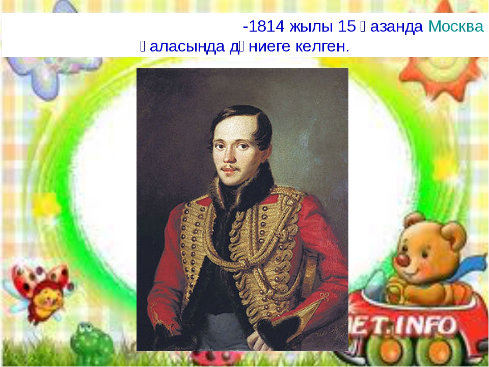 Михаи́л Ю́рьевич Ле́рмонтов-1814 жылы 15 қазанда Москва қаласында дүниеге ке...