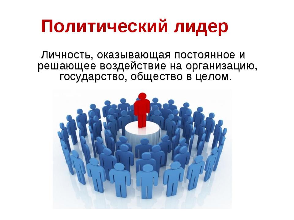Политический лидер Личность, оказывающая постоянное и решающее воздействие на...