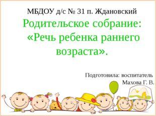 МБДОУ д/с № 31 п. Ждановский Родительское собрание: «Речь ребенка раннего во
