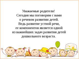 Уважаемые родители! Сегодня мы поговорим с вами о речевом развитии детей. Ве