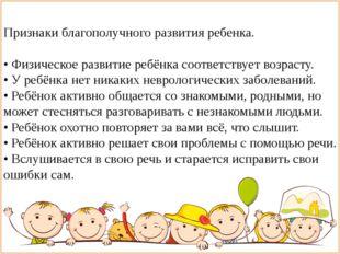 Признаки благополучного развития ребенка. • Физическое развитие ребёнка соот