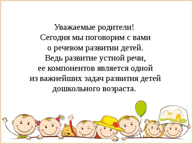 Уважаемые родители! Сегодня мы поговорим с вами о речевом развитии детей. Ве...
