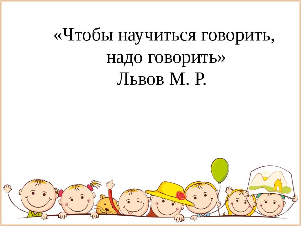 «Чтобы научиться говорить, надо говорить» Львов М. Р.