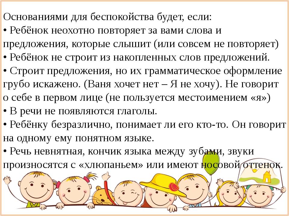 Основаниями для беспокойства будет, если: • Ребёнок неохотно повторяет за ва...