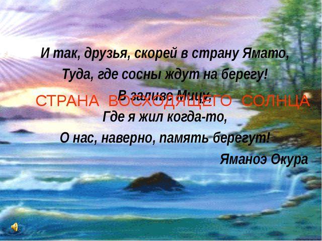 И так, друзья, скорей в страну Ямато, Туда, где сосны ждут на берегу! В зали...