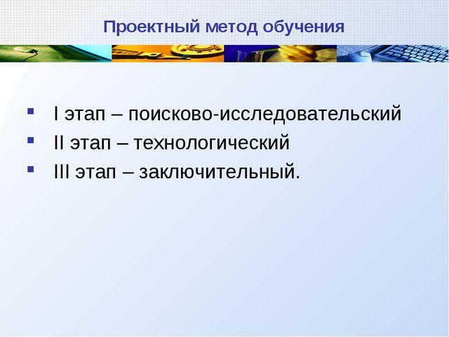 Проектный метод обучения I этап – поисково-исследовательский II этап – технол...
