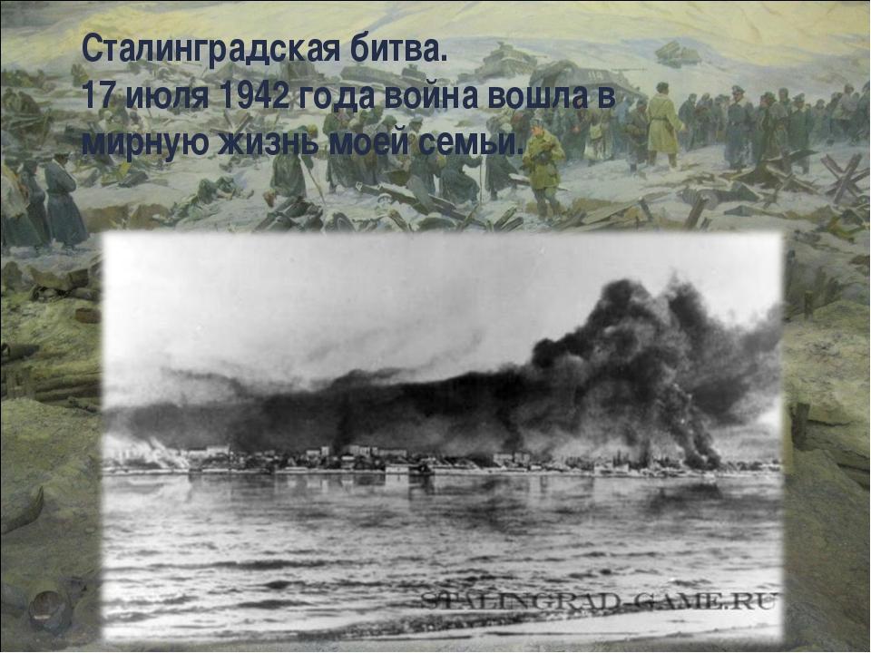 Сталинградская битва. 17 июля 1942 года война вошла в мирную жизнь моей семьи.