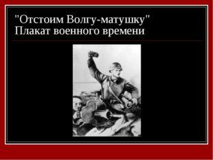 """""""Отстоим Волгу-матушку"""" Плакат военного времени"""