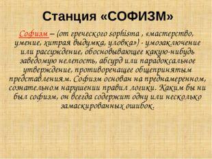 Станция «СОФИЗМ» Софизм – (от греческого sophisma , «мастерство, умение, хитр