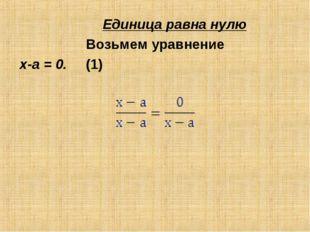 Единица равна нулю Возьмем уравнение х-а = 0. (1) Разделив обе его части на