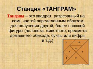 Станция «ТАНГРАМ» Танграм – это квадрат, разрезанный на семь частей определен