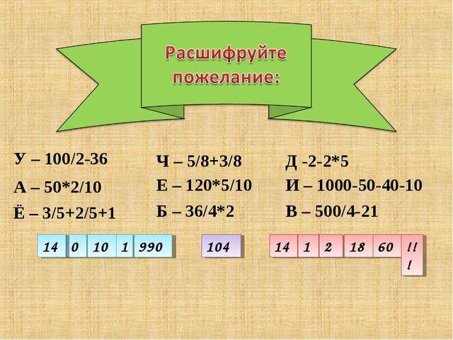 У – 100/2-36 Д -2-2*5 А – 50*2/10 Ч – 5/8+3/8 И – 1000-50-40-10 В – 500/4-21...