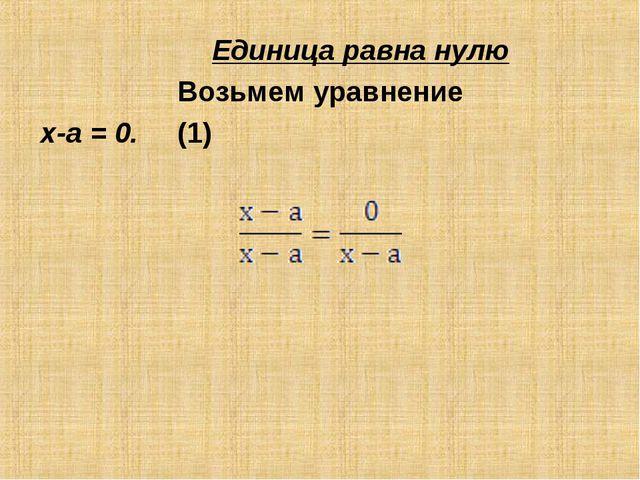 Единица равна нулю Возьмем уравнение х-а = 0. (1) Разделив обе его части на...