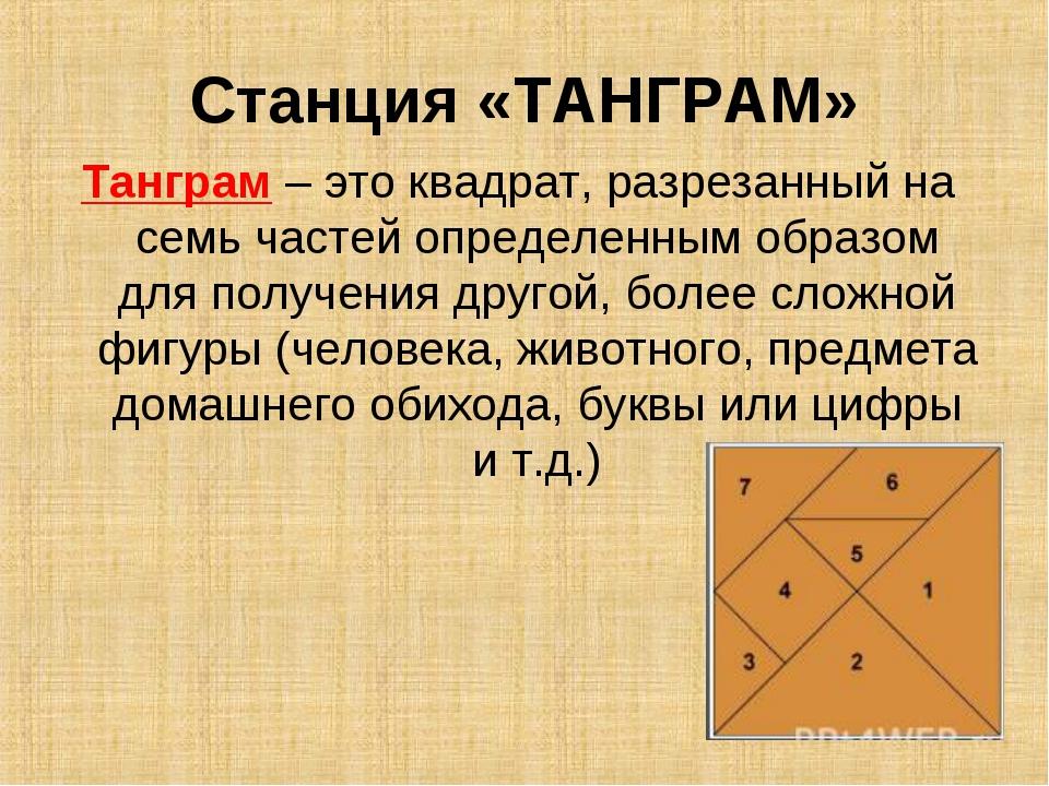 Станция «ТАНГРАМ» Танграм – это квадрат, разрезанный на семь частей определен...