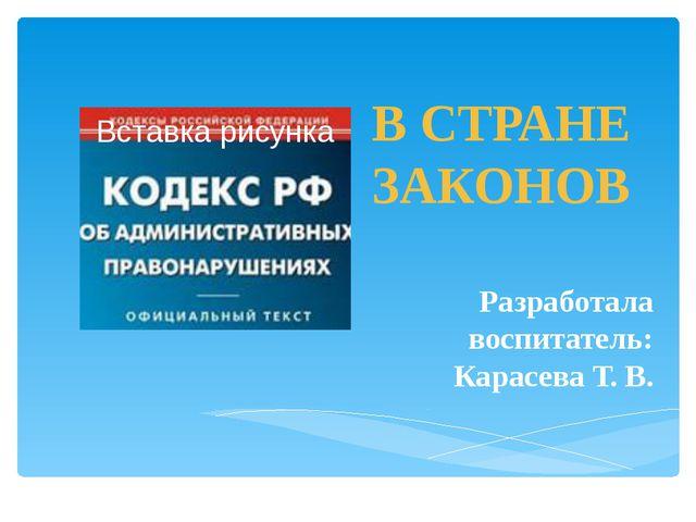 В СТРАНЕ ЗАКОНОВ Разработала воспитатель: Карасева Т. В.